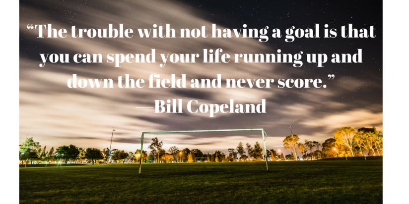 """The trouble with not having a goal is that you can spend your life running up and down the field and never score."" —Bill Copeland"